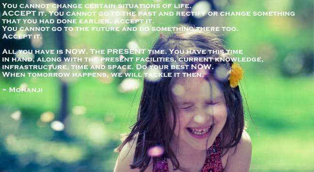 Neke životne situacije ne možete promeniti. PRIHVATITE ih. Ne možete otići u prošlost i ispraviti ili promeniti nešto što ste ranije uradili. PRIHVATITE to. Takođe ne možete otići u budućnost i nešto uraditi. PRIHVATITE to. Sve što imate je SADA. SADAŠNJE VREME. Ovo vreme imate pod kontrolom, zajedno sa trenutnom opremom, sadašnjim znanjem, infrastrukturom, vremenom i prostorom. Uradite najbolje što možete SADA. Kad dođe sutra, tada ćemo se njime baviti. - Mohanđi -