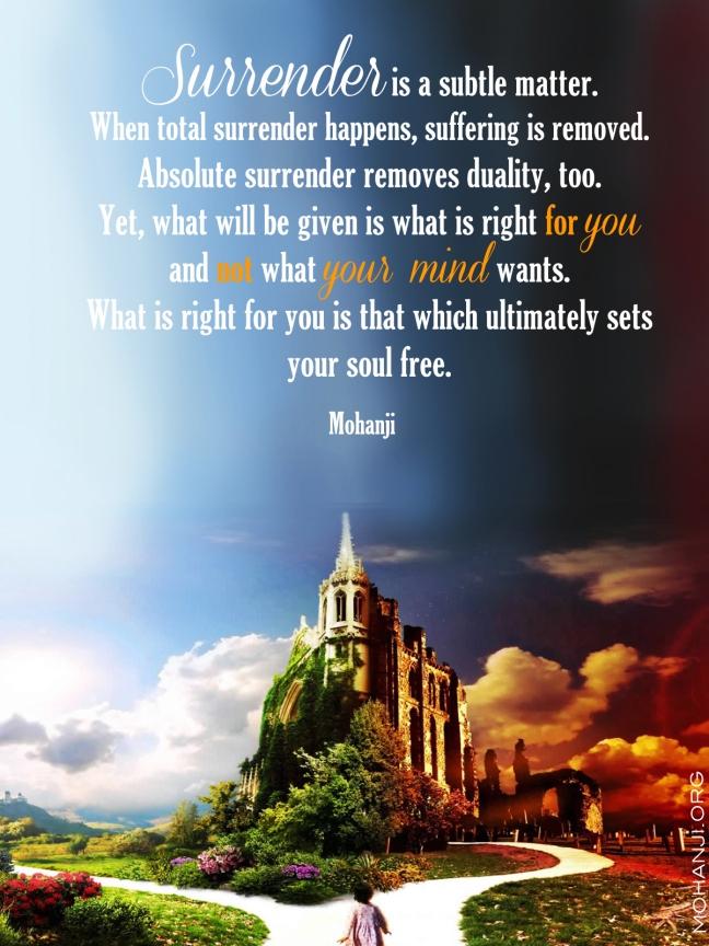 Predaja je rafinirana stvar. Kada se dogodi potpuna predaja, patnja se uklanja. I apsolutna predaja otklanja dualnost. Ipak, ono što će vam biti dato je ono što je dobro za vas, a ne ono što vaš um želi. Ono što je dobro za vas je ono što konačno oslobađa vašu dušu. – Mohanđi –
