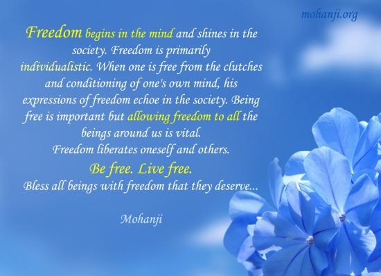 Sloboda počinje u umu i sija u društvu. Sloboda je prvenstveno inidvidualna. Kada je neko slobodan od čvrstog držanja i uslovljavanja svog sopstvenog uma, njegovi izrazi slobode odjekuju u društvu. Biti slobodan je važno, ali dopustiti slobodu svima bićima oko nas je suštinsko. Sloboda oslobađa samog pojedinca i ostale. Budite slobodni. Živite slobodno. Blagoslovite sva bića slobodom koju zaslužuju… - Mohanđi